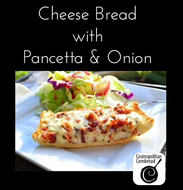 Cheese Bread with Pancetta and Onion make a great side dish or even a meal in it's own right! Get the recipe from Cosmopolitan Cornbread