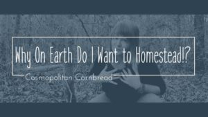 Why on earth do I want the hard work and effort that it takes to homestead? Find out in today's episode of Cosmopolitan Cornbread TV.
