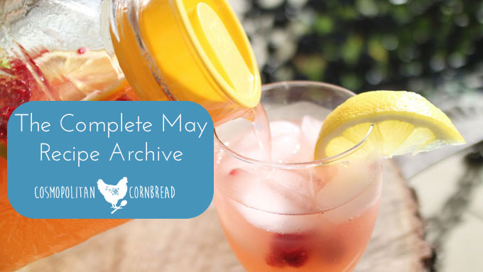 The Complete May Recipe Archive - Every recipe ever published on Cosmopolitan Cornbread in the month of May.