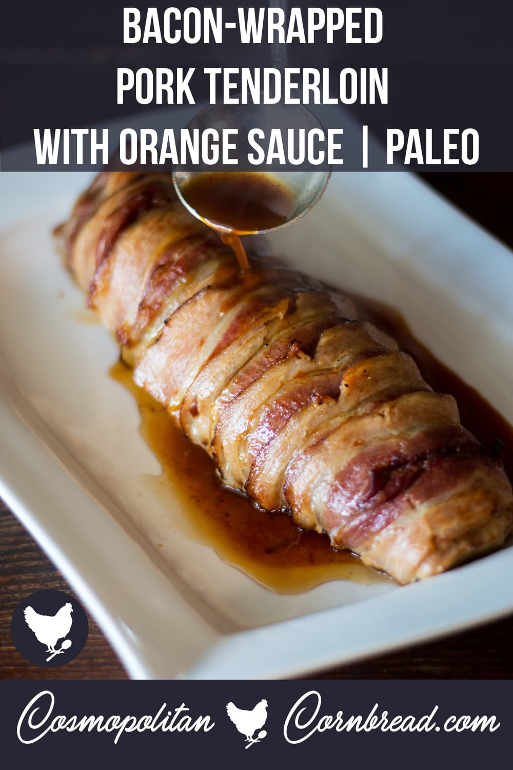 Beautiful pork tenderloin, wrapped in bacon, roasted and finished with a spiced orange sauce. This is almost sinful, it is so good! Get this paleo friendly recipe from Cosmopolitan Cornbread.